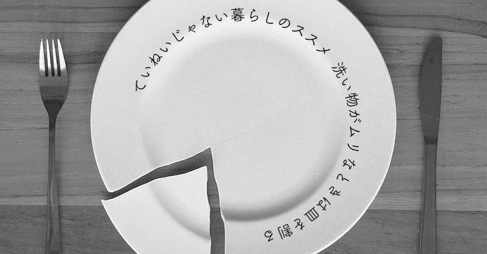 ていねいじゃない暮らしのススメ——洗い物がムリなときは皿を割る